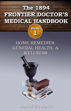 """""""The 1894 Frontier Doctor's Medical Handbook: Book 1"""""""